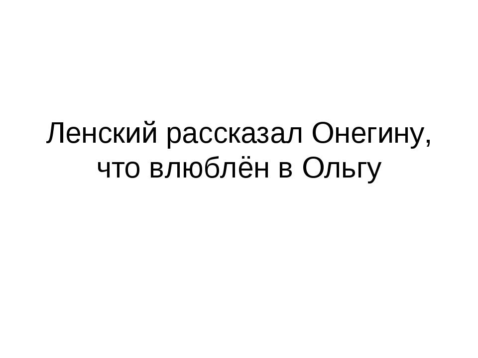 Ленский рассказал Онегину, что влюблён в Ольгу
