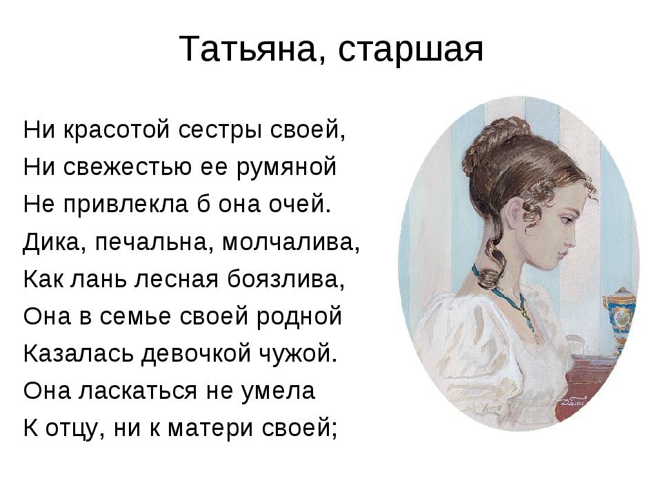 Татьяна, старшая Ни красотой сестры своей, Ни свежестью ее румяной Не привлек...
