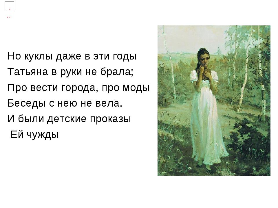 Но куклы даже в эти годы Татьяна в руки не брала; Про вести города, про моды...
