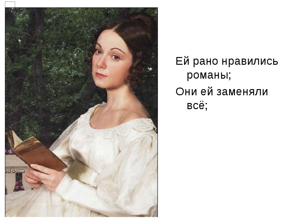 Ей рано нравились романы; Они ей заменяли всё;