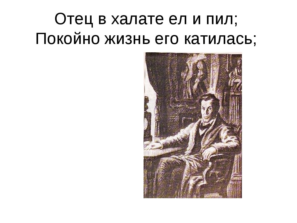Отец в халате ел и пил; Покойно жизнь его катилась;