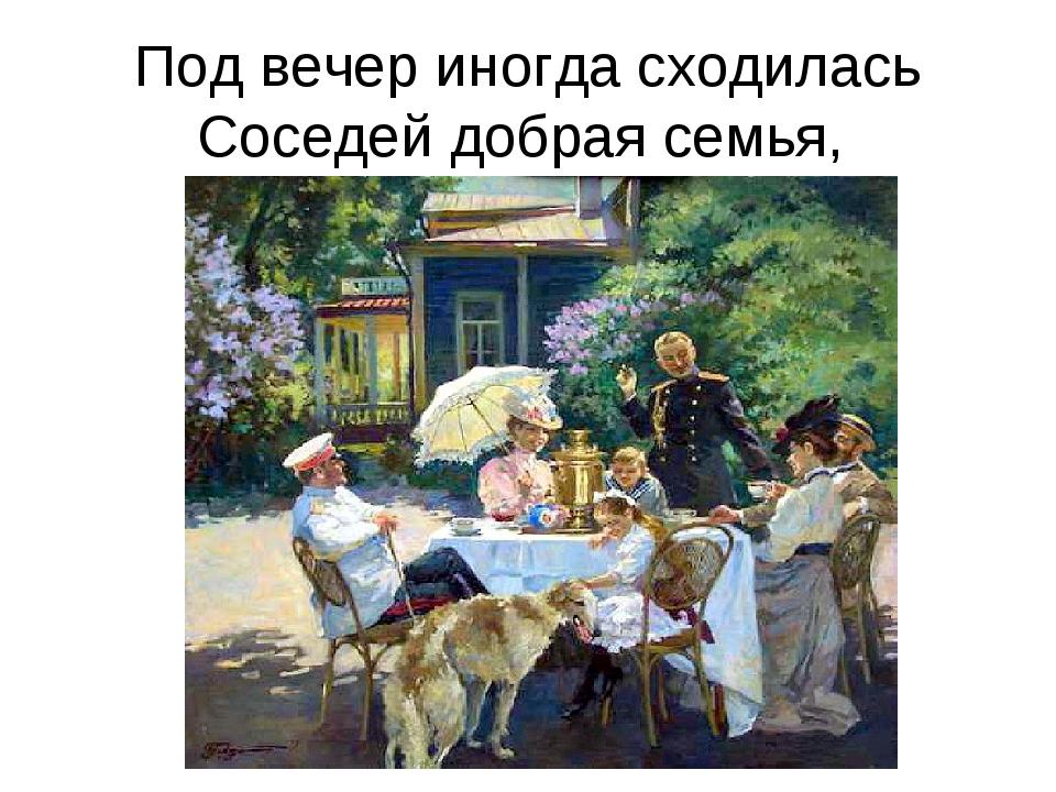 Под вечер иногда сходилась Соседей добрая семья,