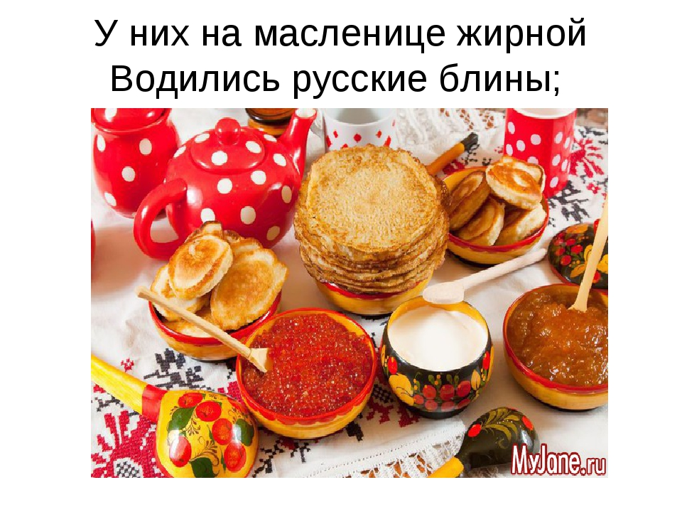 У них на масленице жирной Водились русские блины;