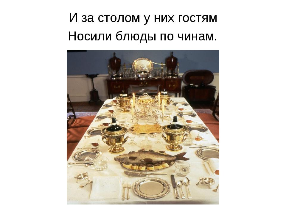 И за столом у них гостям Носили блюды по чинам.