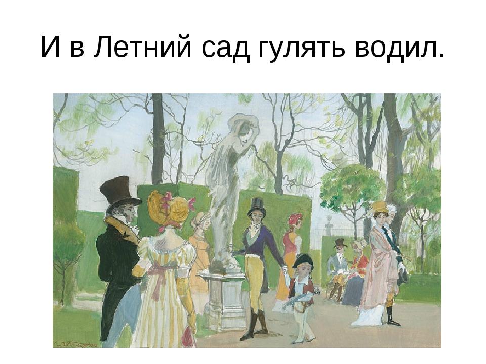 И в Летний сад гулять водил.