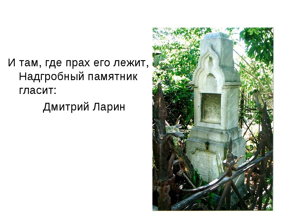И там, где прах его лежит, Надгробный памятник гласит: Дмитрий Ларин