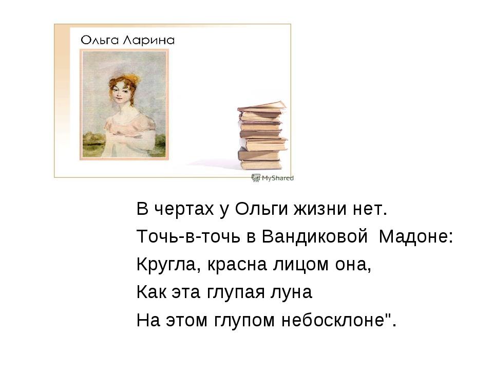 В чертах у Ольги жизни нет. Точь-в-точь в Вандиковой Мадоне: Кругла, красна л...