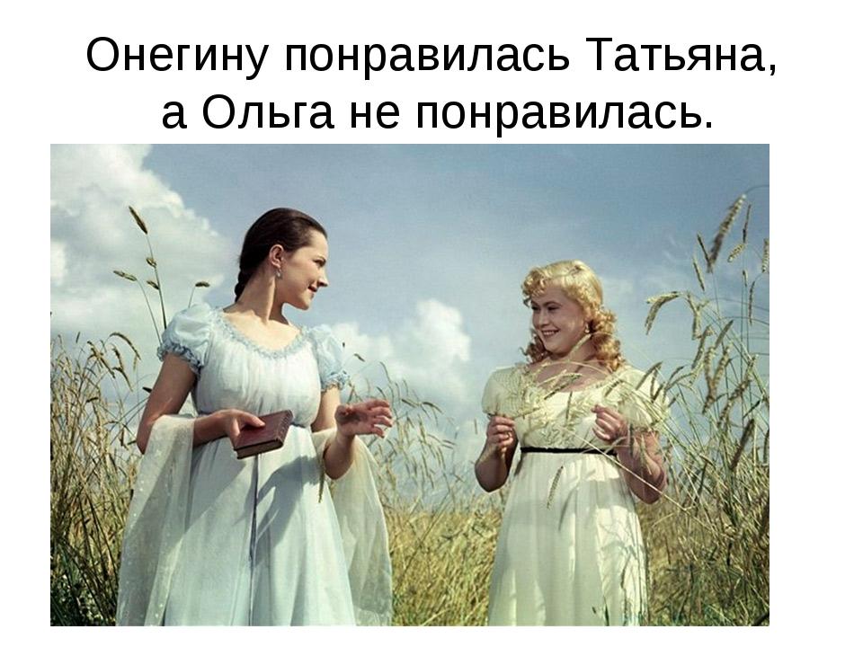 Онегину понравилась Татьяна, а Ольга не понравилась.