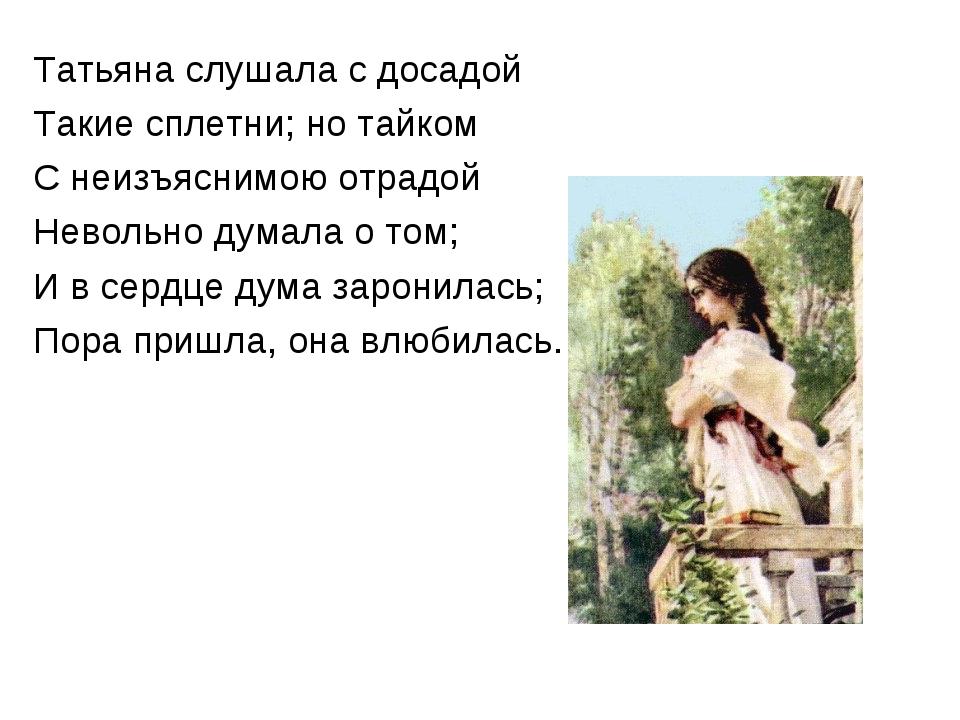 Татьяна слушала с досадой Такие сплетни; но тайком С неизъяснимою отрадой Нев...