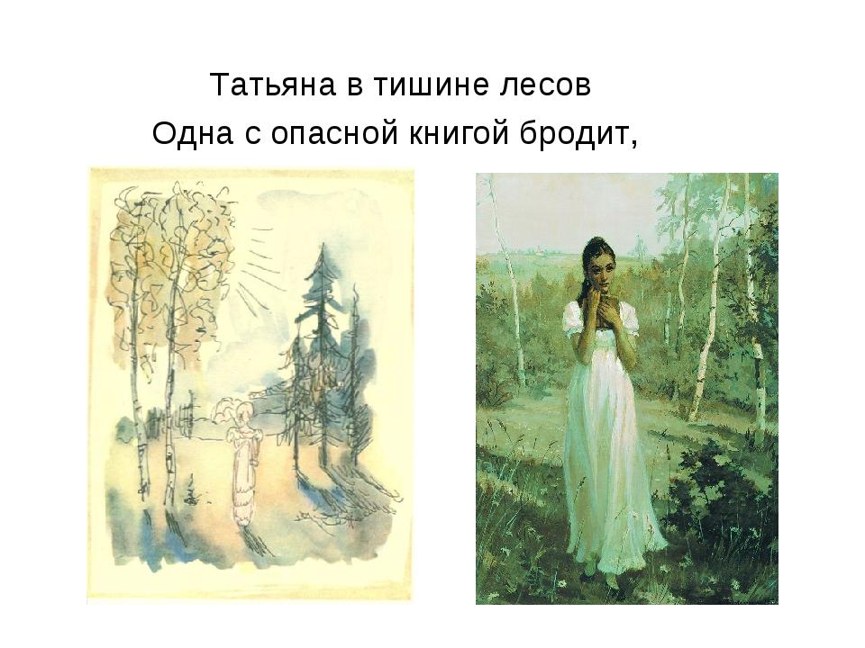 Татьяна в тишине лесов Одна с опасной книгой бродит,
