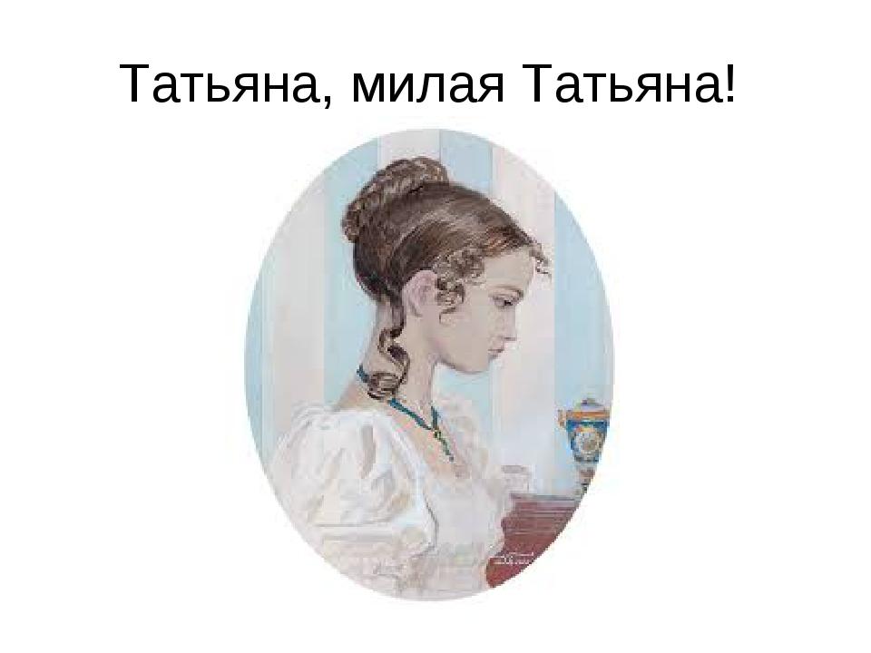 Татьяна, милая Татьяна!