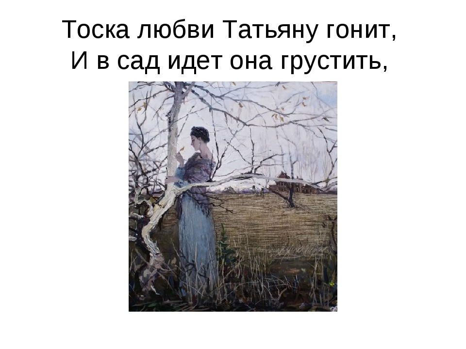 Тоска любви Татьяну гонит, И в сад идет она грустить,