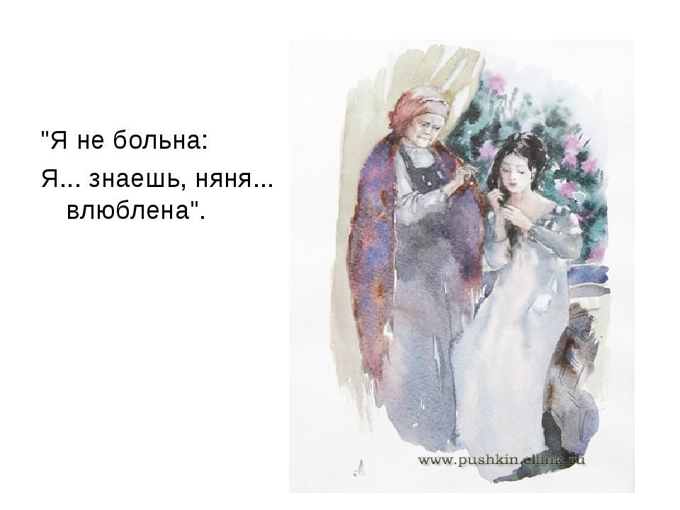 """""""Я не больна: Я... знаешь, няня... влюблена""""."""