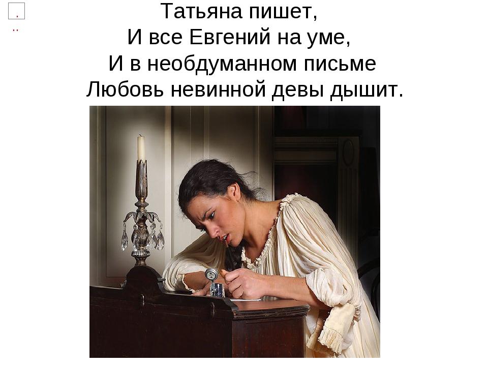 Татьяна пишет, И все Евгений на уме, И в необдуманном письме Любовь невинной...