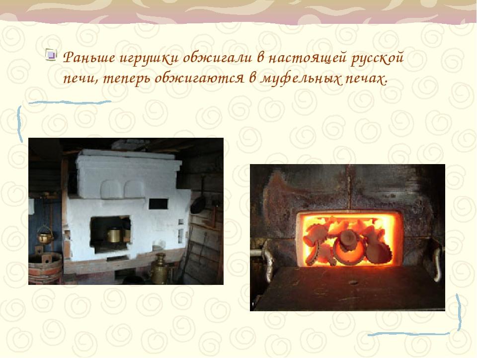 Раньше игрушки обжигали в настоящей русской печи, теперь обжигаются в муфельн...