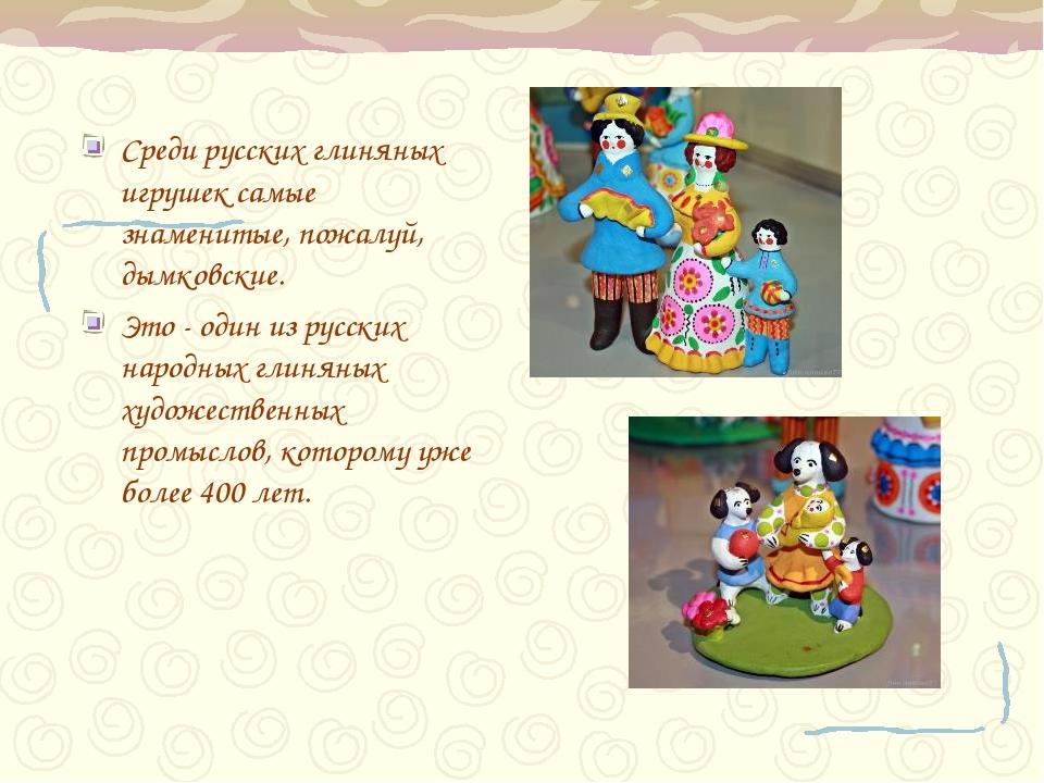 Среди русских глиняных игрушек самые знаменитые, пожалуй, дымковские. Это - о...
