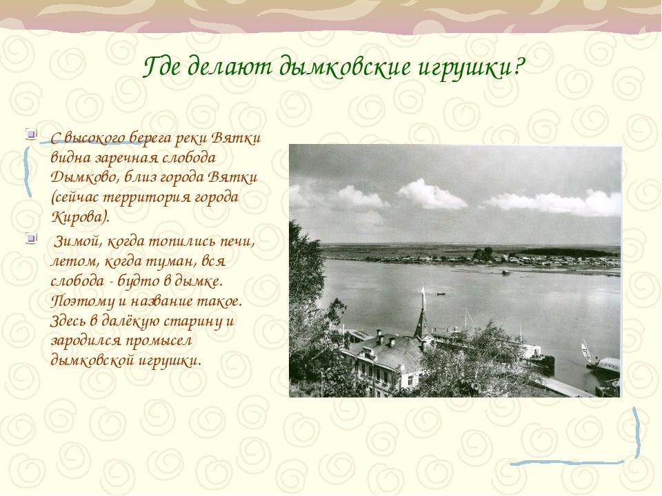 Где делают дымковские игрушки? С высокого берега реки Вятки видна заречная сл...