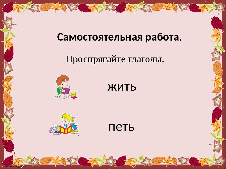 Самостоятельная работа. Проспрягайте глаголы. жить петь FokinaLida.75@mail.ru