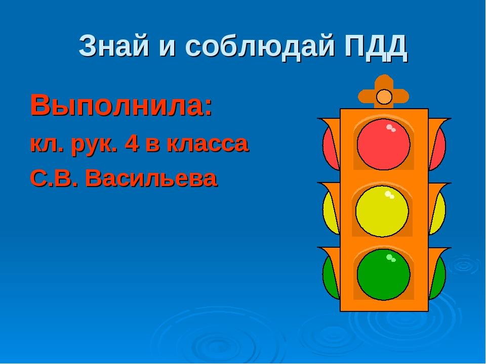 Знай и соблюдай ПДД Выполнила: кл. рук. 4 в класса С.В. Васильева