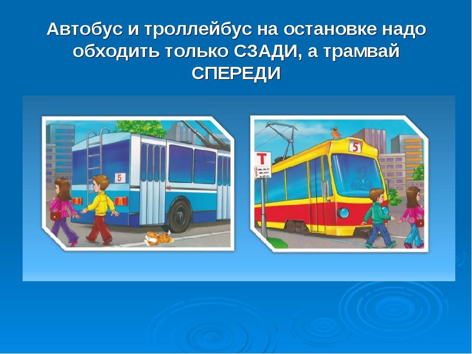 Автобус и троллейбус на остановке надо обходить только СЗАДИ, а трамвай СПЕРЕДИ