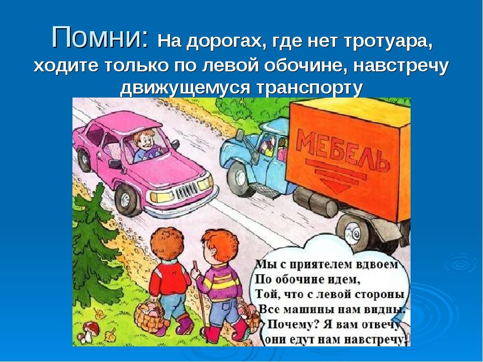 Помни: На дорогах, где нет тротуара, ходите только по левой обочине, навстреч...