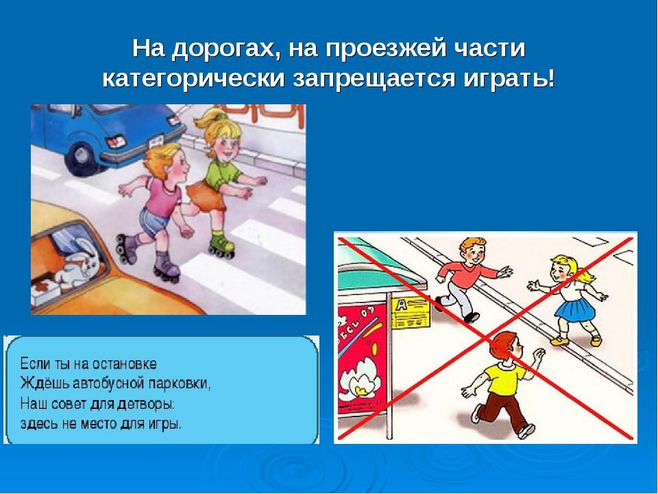 На дорогах, на проезжей части категорически запрещается играть!