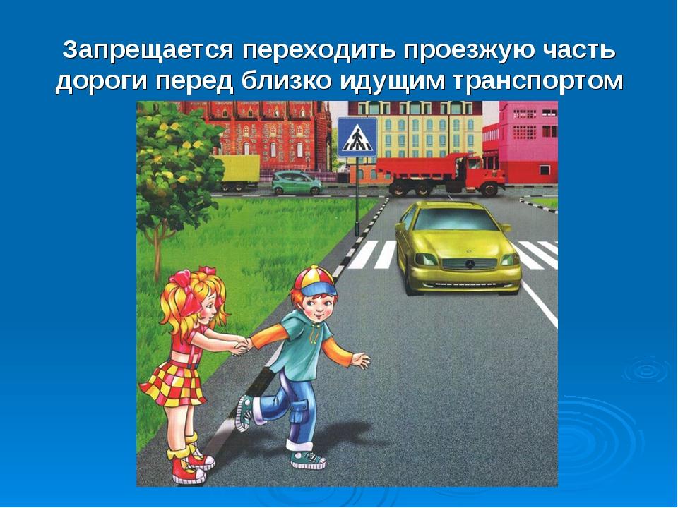 Запрещается переходить проезжую часть дороги перед близко идущим транспортом