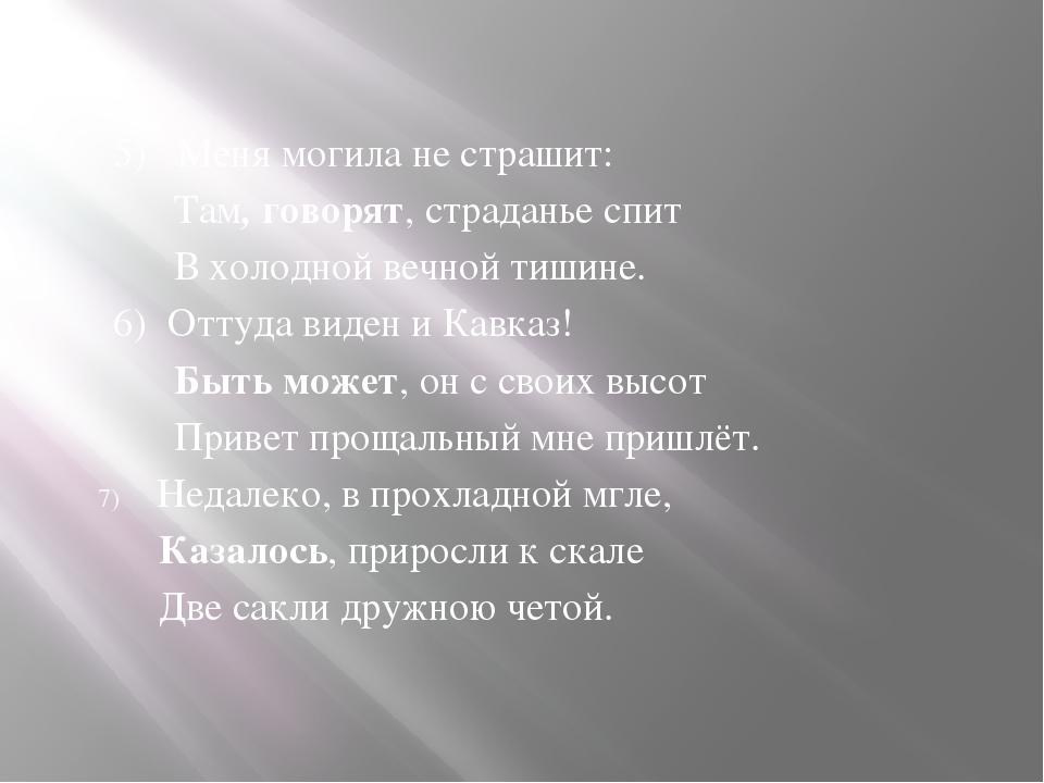 5) Меня могила не страшит: Там, говорят, страданье спит В холодной вечной ти...