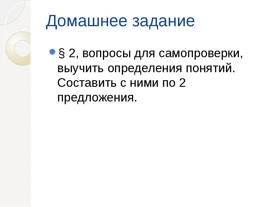 Домашнее задание § 2, вопросы для самопроверки, выучить определения понятий....