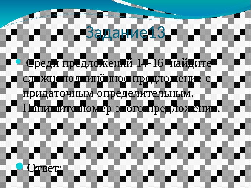 Задание13 Среди предложений 14-16 найдите сложноподчинённое предложение с при...