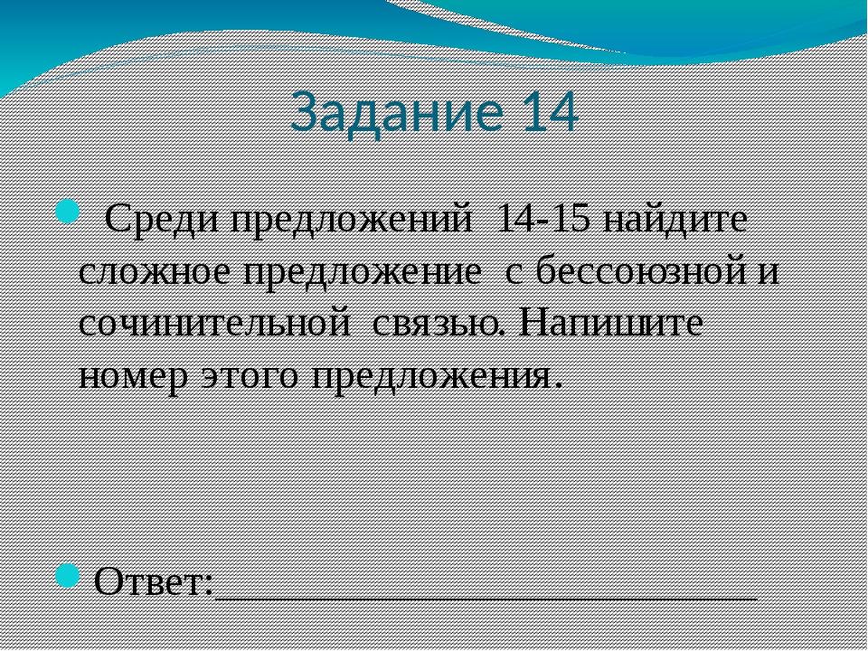 Задание 14 Среди предложений 14-15 найдите сложное предложение с бессоюзной и...