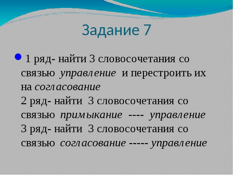Задание 7 1 ряд- найти 3 словосочетания со связью управление и перестроить их...