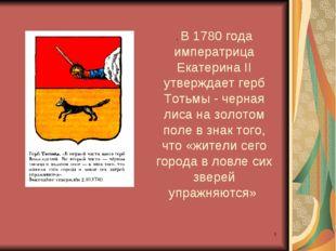 * . В 1780 года императрица Екатерина II утверждает герб Тотьмы - черная лиса