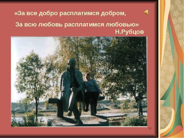 * «За все добро расплатимся добром, За всю любовь расплатимся любовью» Н.Рубцов