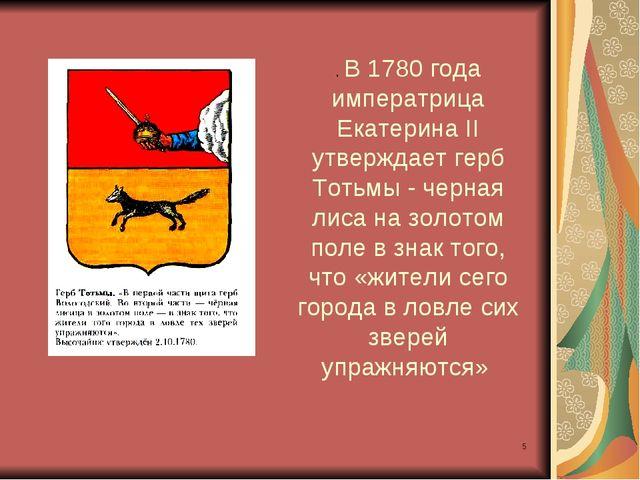 * . В 1780 года императрица Екатерина II утверждает герб Тотьмы - черная лиса...