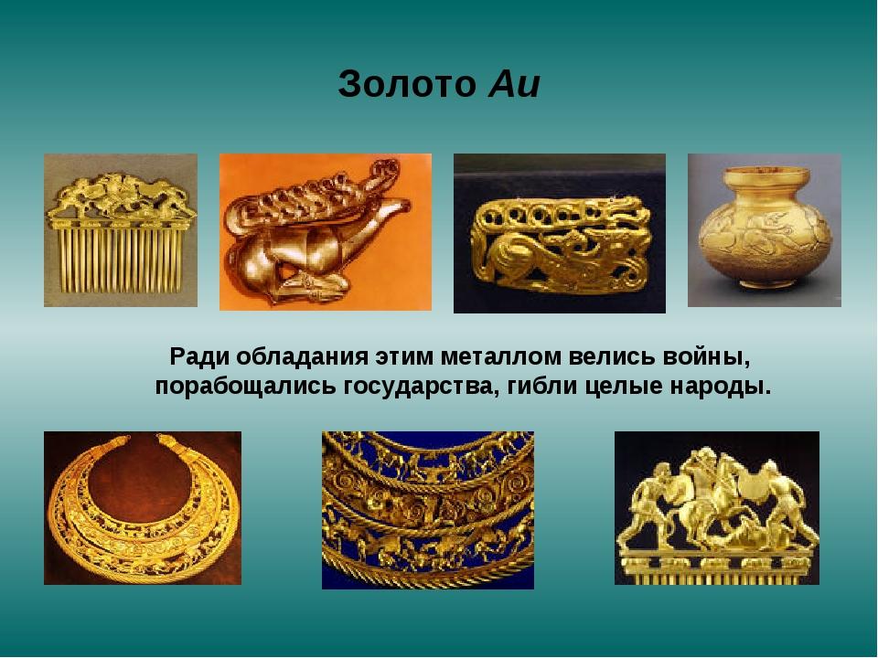Золото Au Ради обладания этим металлом велись войны, порабощались государства...