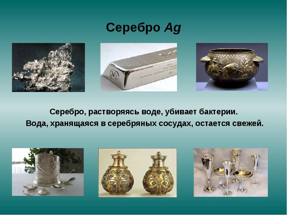 Серебро Ag Серебро, растворяясь воде, убивает бактерии. Вода, хранящаяся в се...