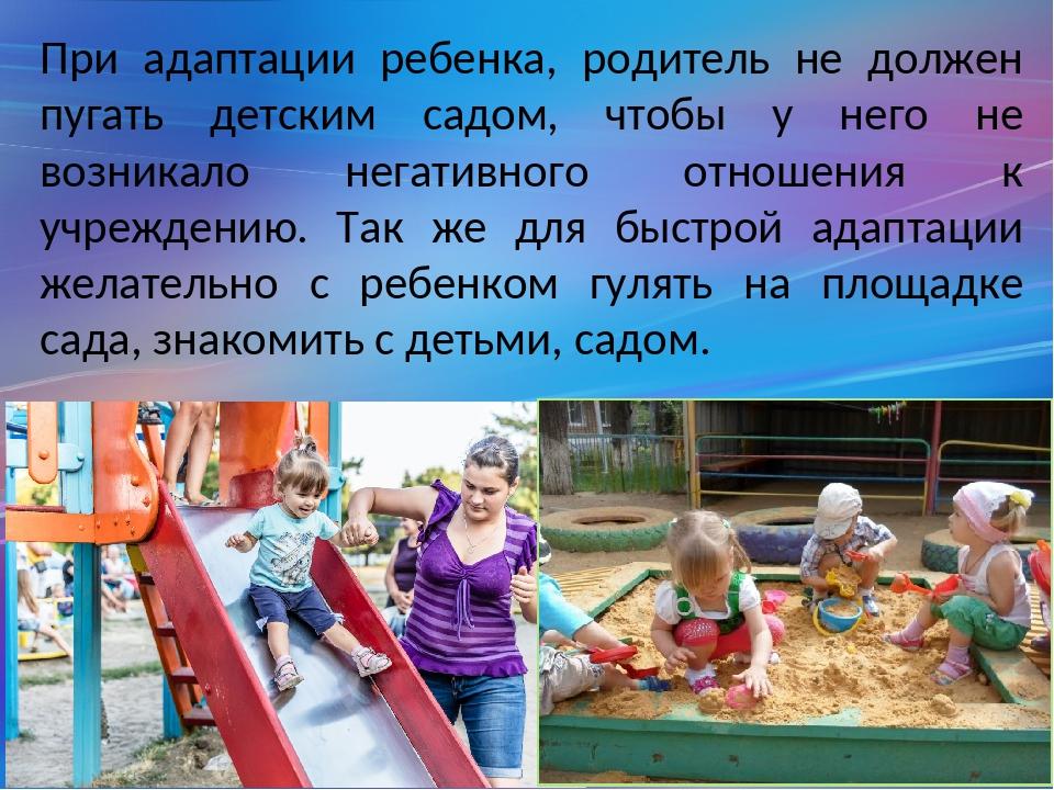 При адаптации ребенка, родитель не должен пугать детским садом, чтобы у него...