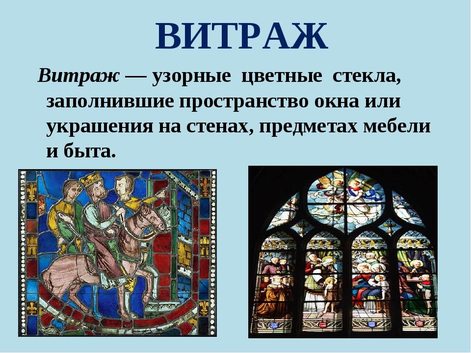 ВИТРАЖ Витраж — узорные цветные стекла, заполнившие пространство окна или укр...