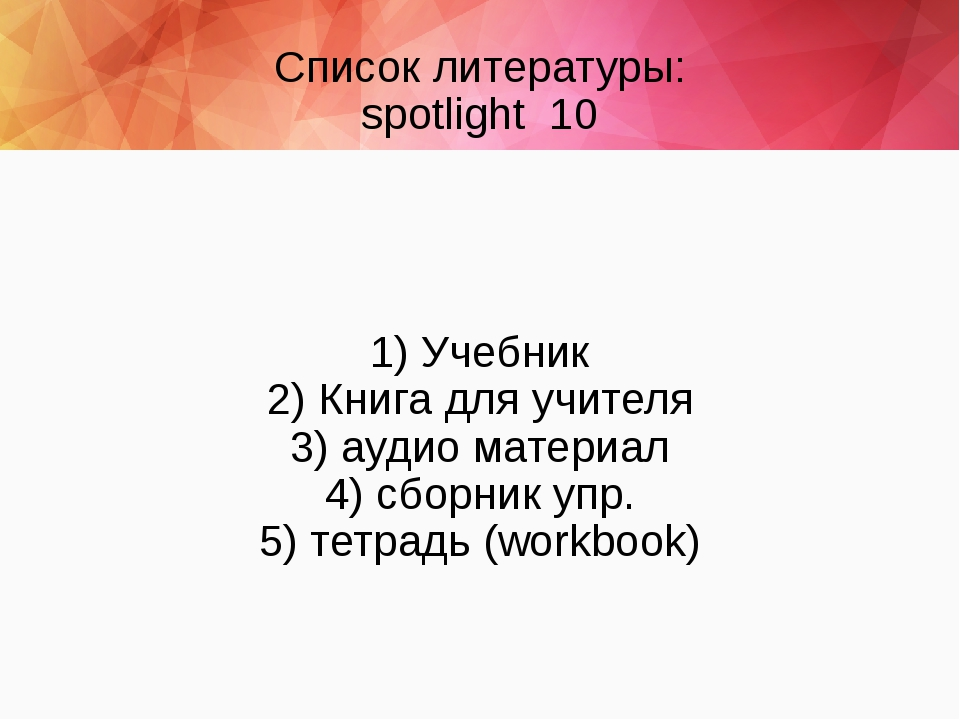 Список литературы: spotlight 10 1) Учебник 2) Книга для учителя 3) аудио мате...