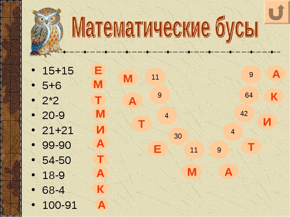 15+15 5+6 2*2 20-9 21+21 99-90 54-50 18-9 68-4 100-91 11 9 9 64 42 4 9 11 30...