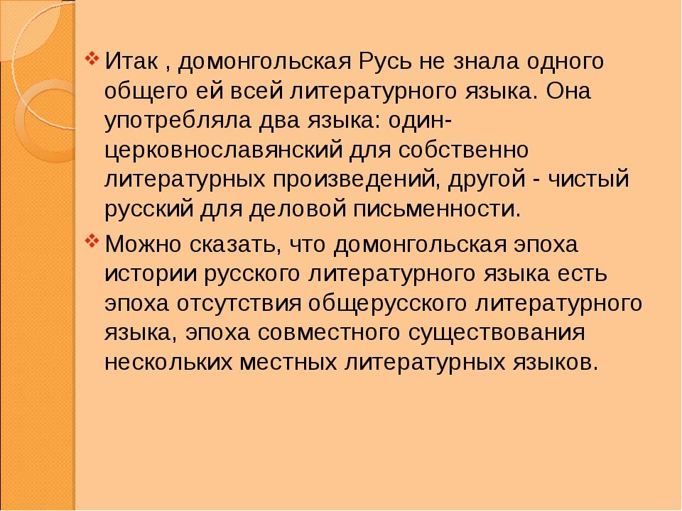 Итак , домонгольская Русь не знала одного общего ей всей литературного языка....