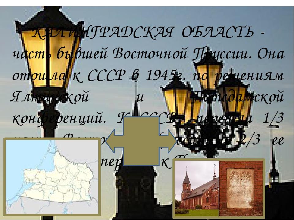 КАЛИНГРАДСКАЯ ОБЛАСТЬ - часть бывшей Восточной Пруссии. Она отошла к СССР в...