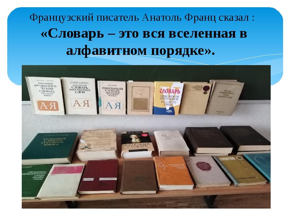 Французский писатель Анатоль Францсказал: «Словарь–этовсявселеннаяв а...