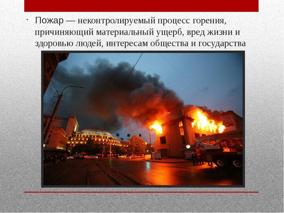Пожар— неконтролируемый процессгорения, причиняющий материальный ущерб, вр...