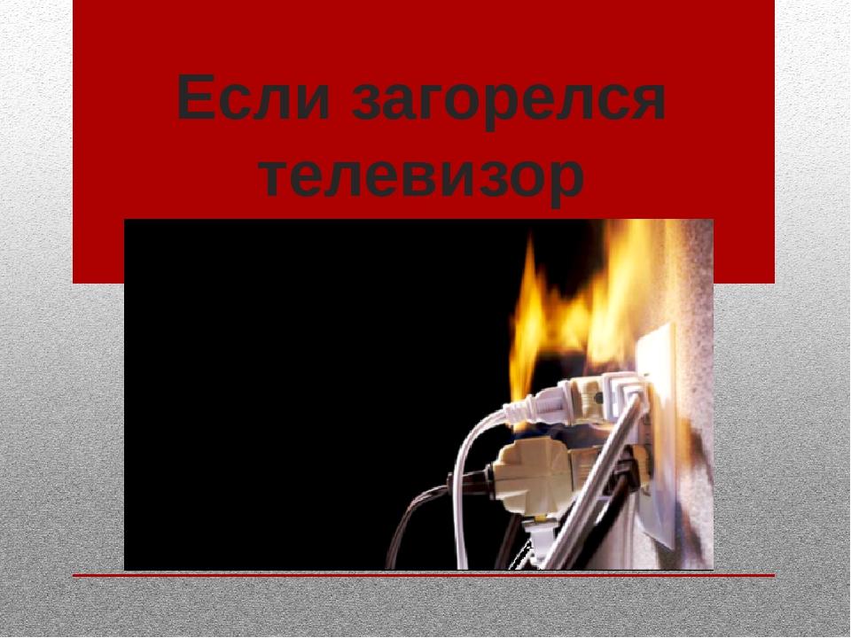 Если загорелся телевизор