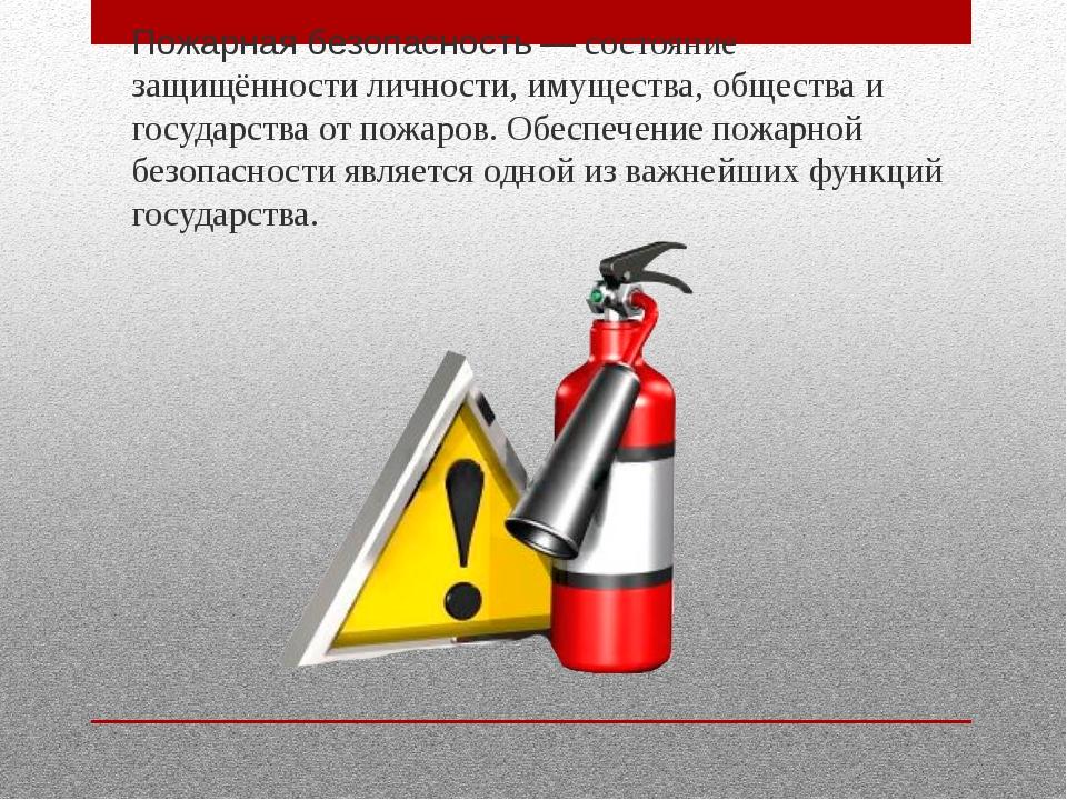 Пожарная безопасность— состояние защищённости личности, имущества, общества...