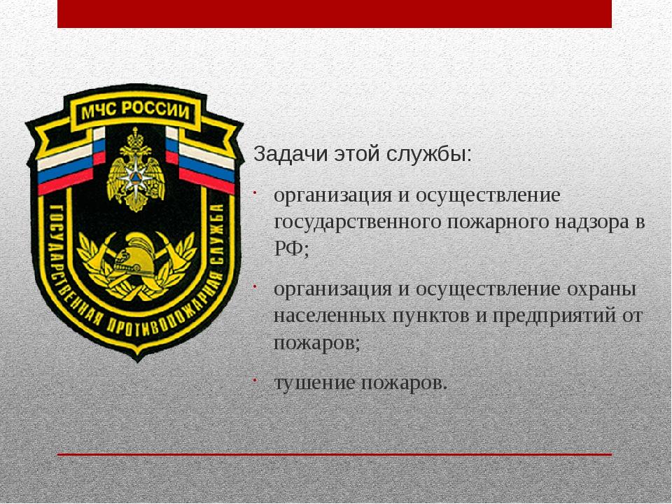 Задачи этой службы: организация и осуществление государственного пожарного н...
