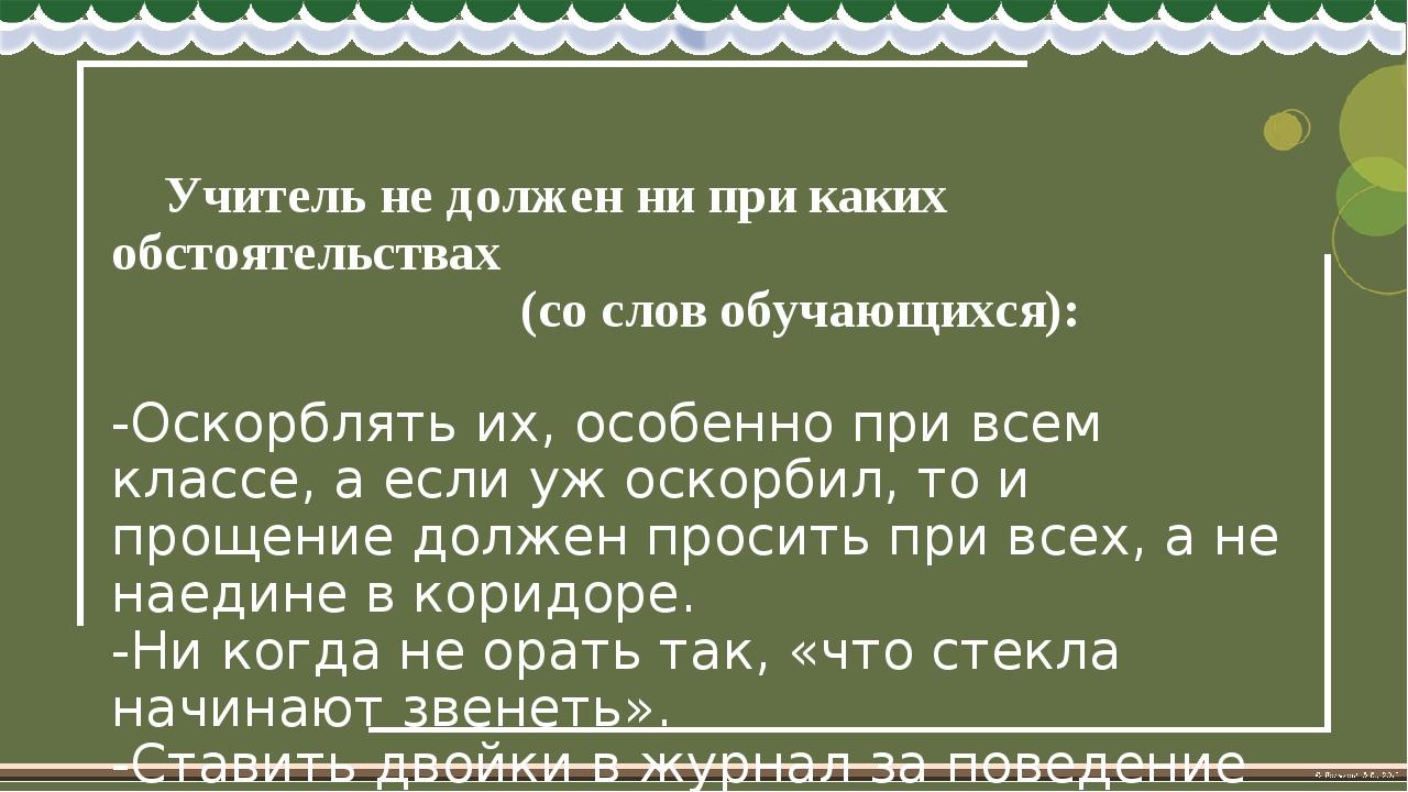 Учитель не должен ни при каких обстоятельствах (со слов обучающихся): -Оскор...