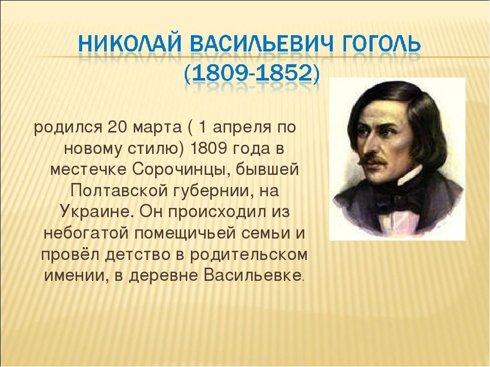 родился 20 марта ( 1 апреля по новому стилю) 1809 года в местечке Сорочинцы,...